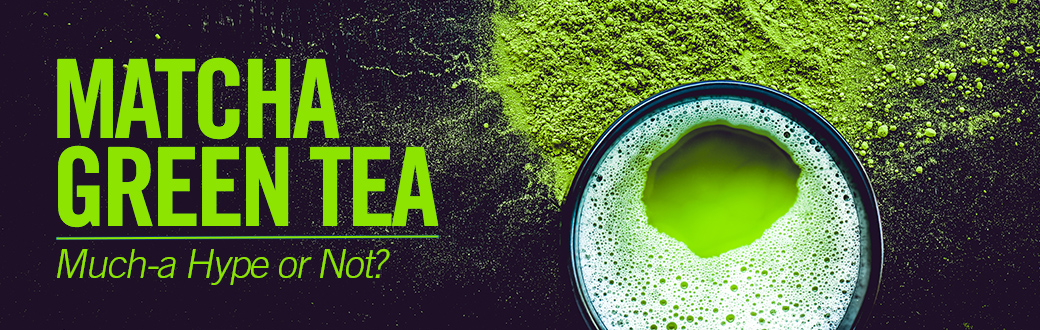 Matcha Green Tea - Much-a Hype or Not?