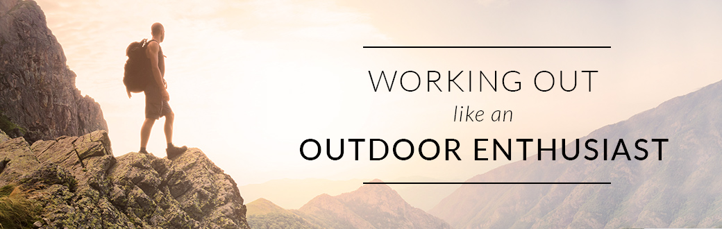 Working Out like an Outdoor Enthusiast