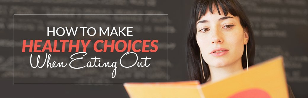 How To Make Healthy Choices When Eating Out