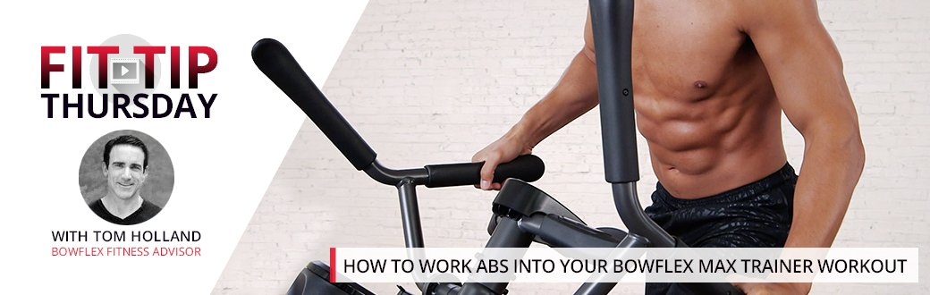 How to work abs into your Bowflex Max Trainer Workout - Fit Tip Thursday with Tom Holland Bowflex Fitness Advisor