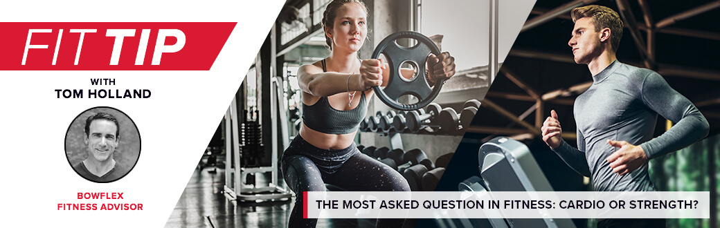 Fit Tip with Tom Holland Bowflex Fitness Advisor. The most asked question in fitness: cardio or strength?