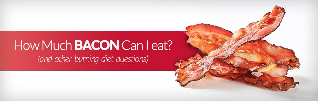 How Much Bacon Can I Eat? (And Other Burning Diet Questions)