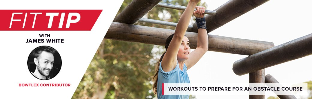 Fit Tip with James White, Bowflex contributor. Workouts to prepare for an obstacle course race.