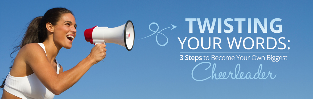 Twisting Your Words: 3 Steps to Become Your Own Biggest Cheerleader