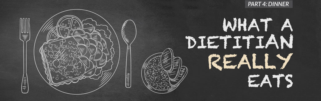 What a Dietitian Really Eats, Part 4: Dinner