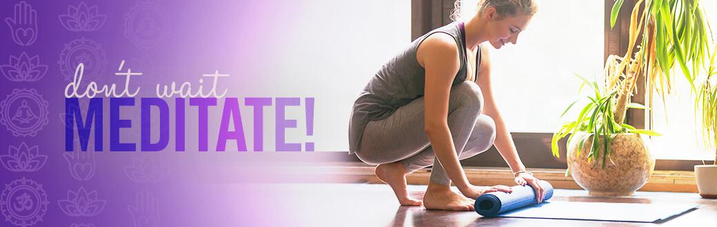 Don't wait. Meditate.