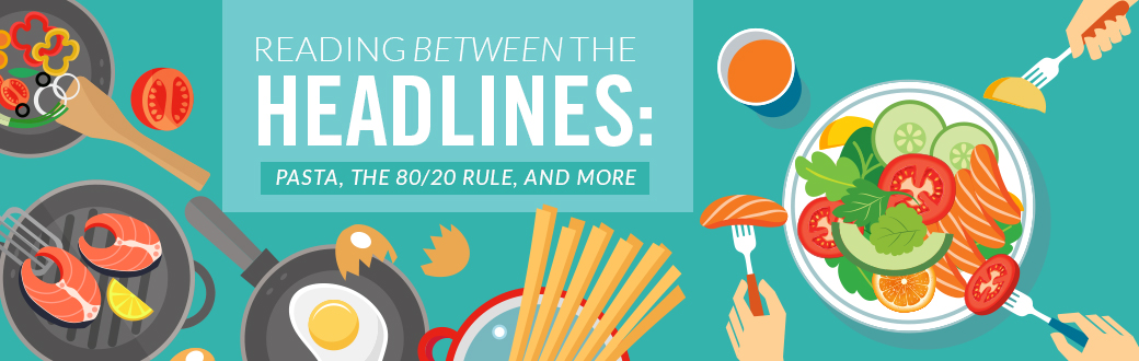 Reading Between the Headlines: Pasta, the 80/20 Rule, and More
