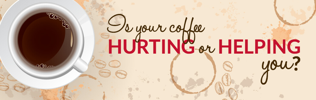 Is your coffee hurting or helping you.