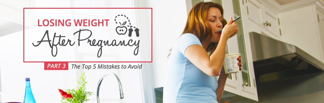 Losing Weight after Pregnancy: The Top 5 Mistakes to Avoid