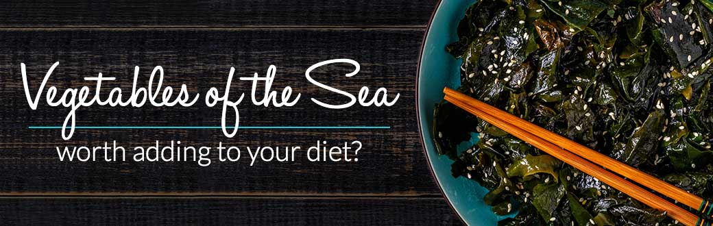 Vegetables of the Sea: Worth Adding to Your Diet?