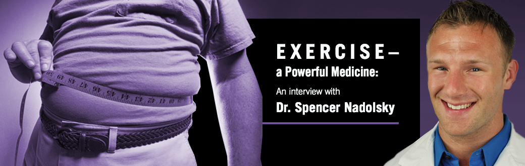 Exercise, a Powerful Medicine: An Interview with Dr. Spencer Nadolsky