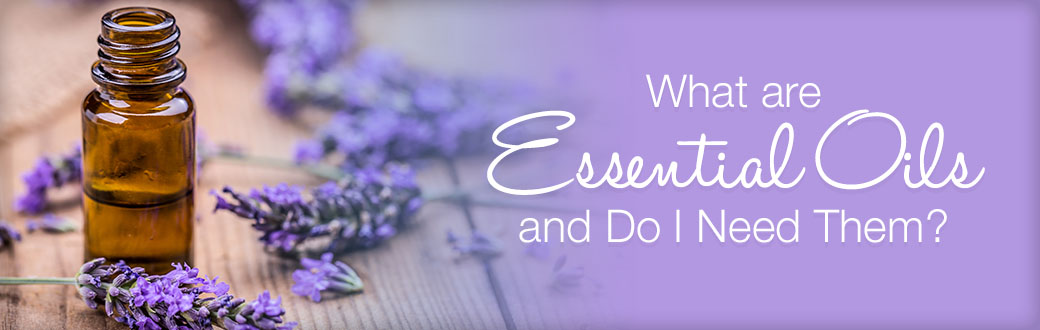 What Are Essential Oils and Do I Need Them?