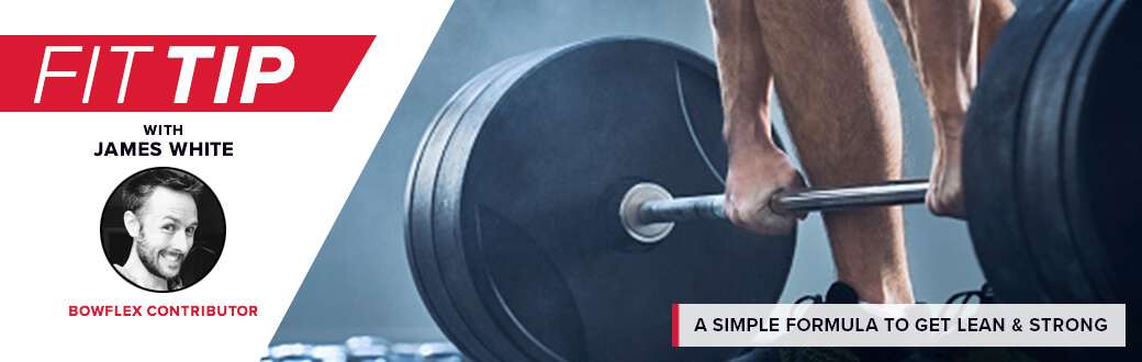 Fit Tip with James White, Bowflex Contributor. A simple formula to get lean & strong.