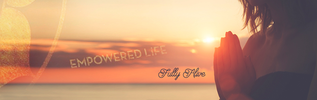 Empowered Life: Fully Alive