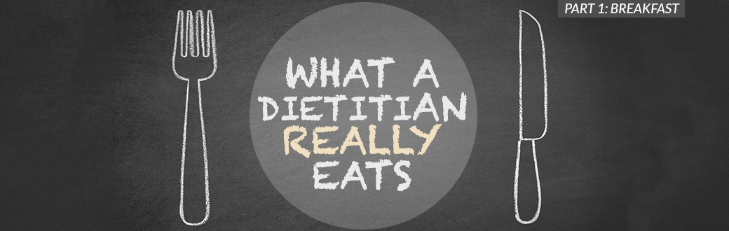 What a Dietitian Really Eats, Part 1: Breakfast